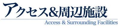 アクセス&周辺施設 Access & Surrounding Facillities